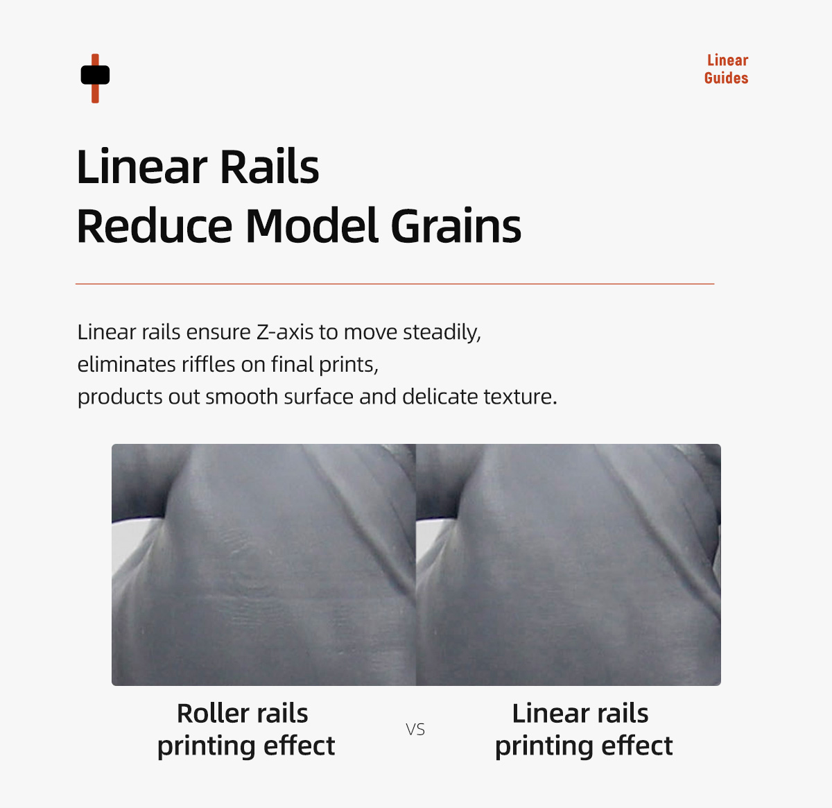 Linear rails ensure Z-axis to move steadily, eliminate riffles on final prints, producing out smooth surface and delicate texture.